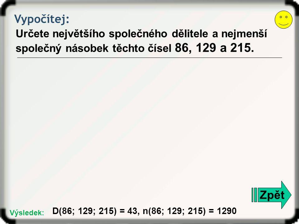Vypočítej: Určete největšího společného dělitele a nejmenší společný násobek těchto čísel 86, 129 a 215. Zpět D(86; 129; 215) = 43, n(86; 129; 215) =