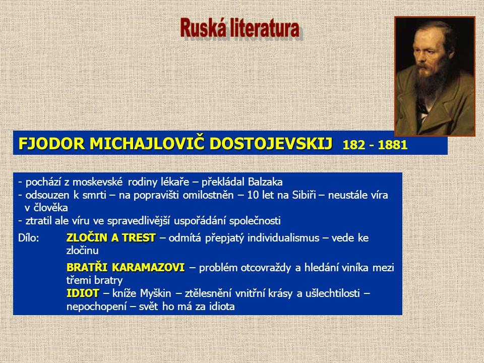 FJODOR MICHAJLOVIČ DOSTOJEVSKIJ FJODOR MICHAJLOVIČ DOSTOJEVSKIJ 182 - 1881 - pochází z moskevské rodiny lékaře – překládal Balzaka - odsouzen k smrti – na popravišti omilostněn – 10 let na Sibiři – neustále víra v člověka - ztratil ale víru ve spravedlivější uspořádání společnosti ZLOČIN A TREST Dílo:ZLOČIN A TREST – odmítá přepjatý individualismus – vede ke zločinu BRATŘI KARAMAZOVI BRATŘI KARAMAZOVI – problém otcovraždy a hledání viníka mezi třemi bratry IDIOT IDIOT – kníže Myškin – ztělesnění vnitřní krásy a ušlechtilosti – nepochopení – svět ho má za idiota