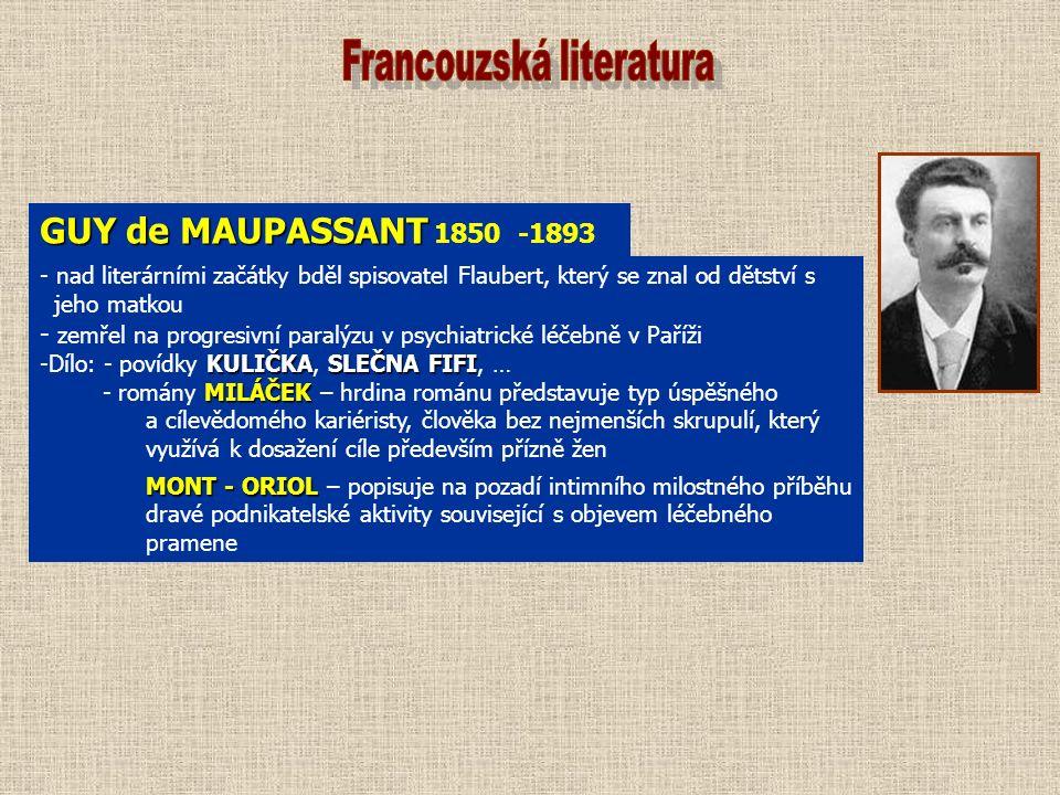 GUY de MAUPASSANT GUY de MAUPASSANT 1850 -1893 - nad literárními začátky bděl spisovatel Flaubert, který se znal od dětství s jeho matkou - zemřel na progresivní paralýzu v psychiatrické léčebně v Paříži KULIČKASLEČNA FIFI -Dílo: - povídky KULIČKA, SLEČNA FIFI, … MILÁČEK - romány MILÁČEK – hrdina románu představuje typ úspěšného a cílevědomého kariéristy, člověka bez nejmenších skrupulí, který využívá k dosažení cíle především přízně žen MONT - ORIOL MONT - ORIOL – popisuje na pozadí intimního milostného příběhu dravé podnikatelské aktivity související s objevem léčebného pramene