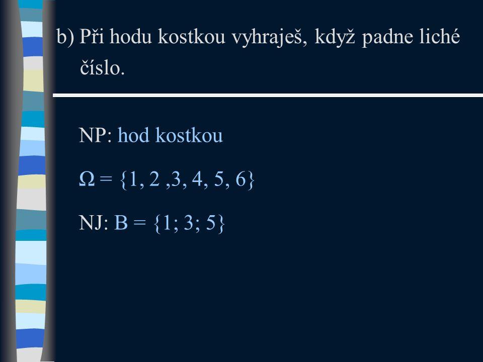 b) Při hodu kostkou vyhraješ, když padne liché číslo. NP: hod kostkou Ω = {1, 2,3, 4, 5, 6} NJ: B = {1; 3; 5}