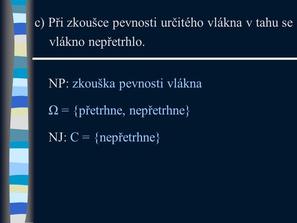c) Při zkoušce pevnosti určitého vlákna v tahu se vlákno nepřetrhlo. NP: zkouška pevnosti vlákna Ω = {přetrhne, nepřetrhne} NJ: C = {nepřetrhne}