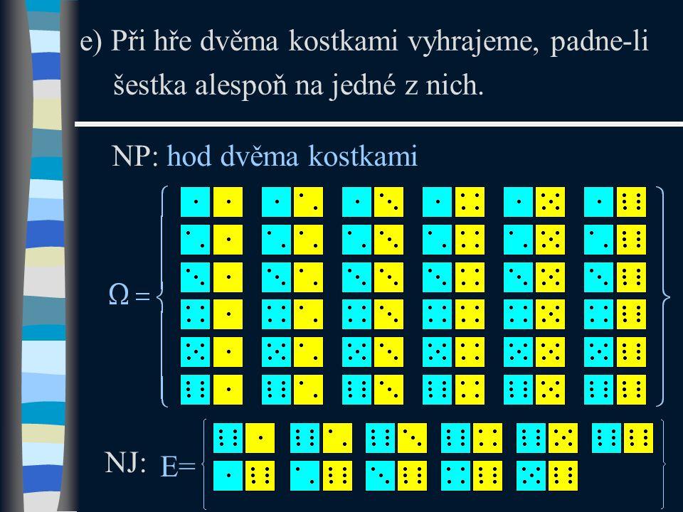 e) Při hře dvěma kostkami vyhrajeme, padne-li šestka alespoň na jedné z nich. NP: hod dvěma kostkami NJ: E=