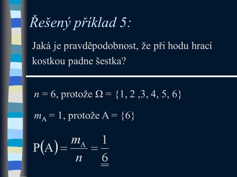 Řešený příklad 5: Jaká je pravděpodobnost, že při hodu hrací kostkou padne šestka? n = 6, protože Ω = {1, 2,3, 4, 5, 6} m A = 1, protože A = {6}