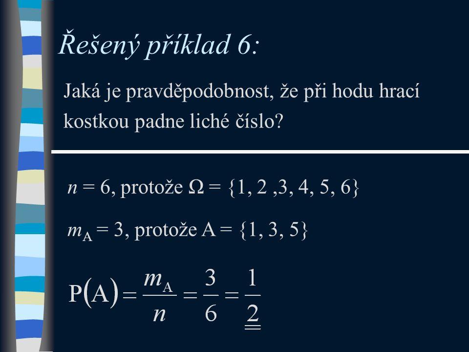 Řešený příklad 6: Jaká je pravděpodobnost, že při hodu hrací kostkou padne liché číslo? n = 6, protože Ω = {1, 2,3, 4, 5, 6} m A = 3, protože A = {1,