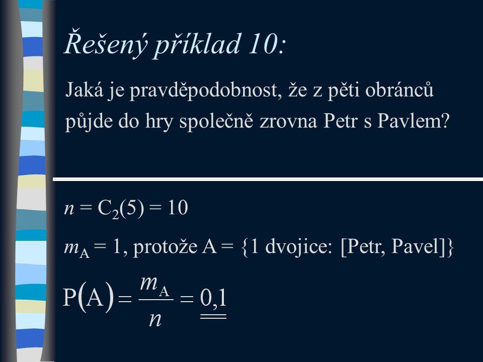 Řešený příklad 10: Jaká je pravděpodobnost, že z pěti obránců půjde do hry společně zrovna Petr s Pavlem? n = C 2 (5) = 10 m A = 1, protože A = {1 dvo