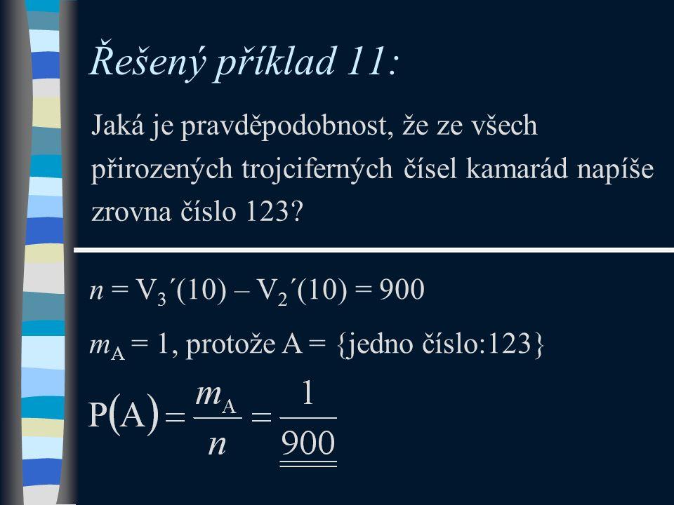 Řešený příklad 11: Jaká je pravděpodobnost, že ze všech přirozených trojciferných čísel kamarád napíše zrovna číslo 123? n = V 3 ´(10) – V 2 ´(10) = 9