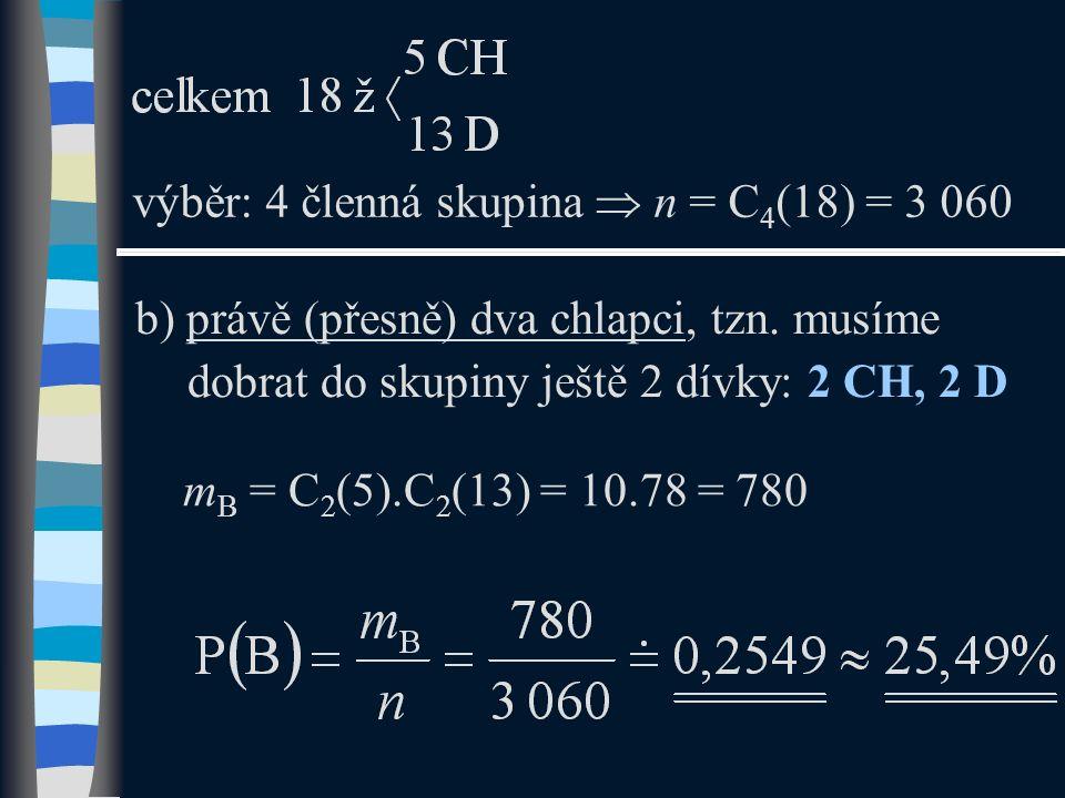 b) právě (přesně) dva chlapci, tzn. musíme dobrat do skupiny ještě 2 dívky: 2 CH, 2 D výběr: 4 členná skupina  n = C 4 (18) = 3 060 m B = C 2 (5).C 2