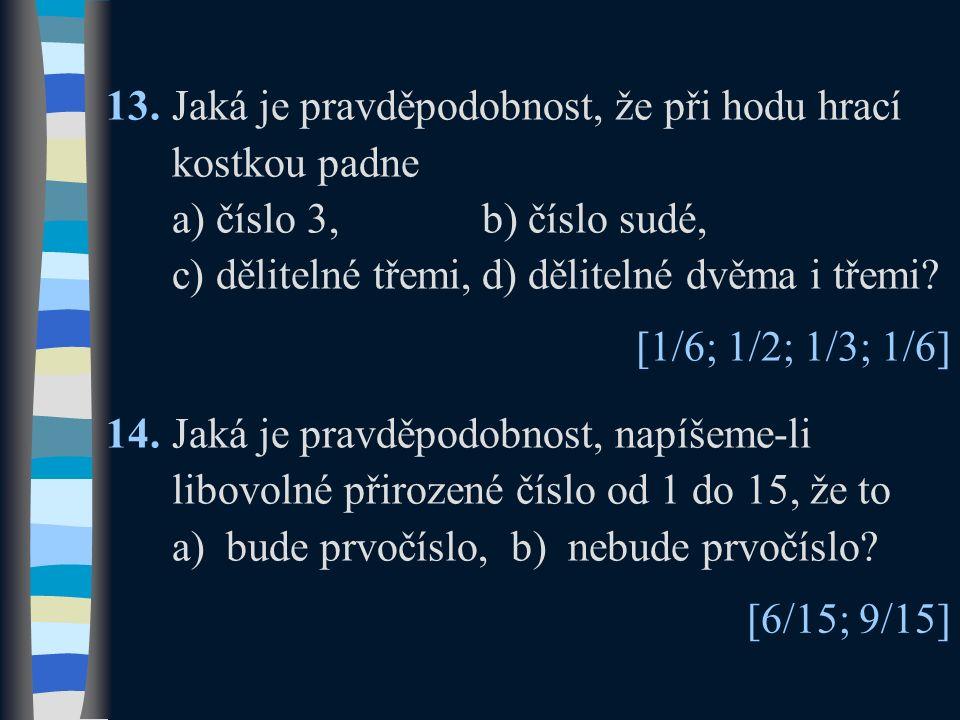 13.Jaká je pravděpodobnost, že při hodu hrací kostkou padne a) číslo 3,b) číslo sudé, c) dělitelné třemi,d) dělitelné dvěma i třemi? 14.Jaká je pravdě