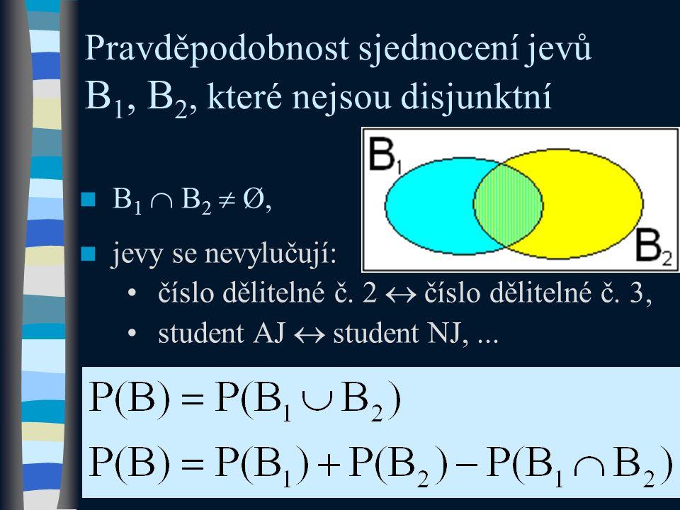 Pravděpodobnost sjednocení jevů B 1, B 2, které nejsou disjunktní B 1  B 2  Ø, jevy se nevylučují: číslo dělitelné č. 2  číslo dělitelné č. 3, stud
