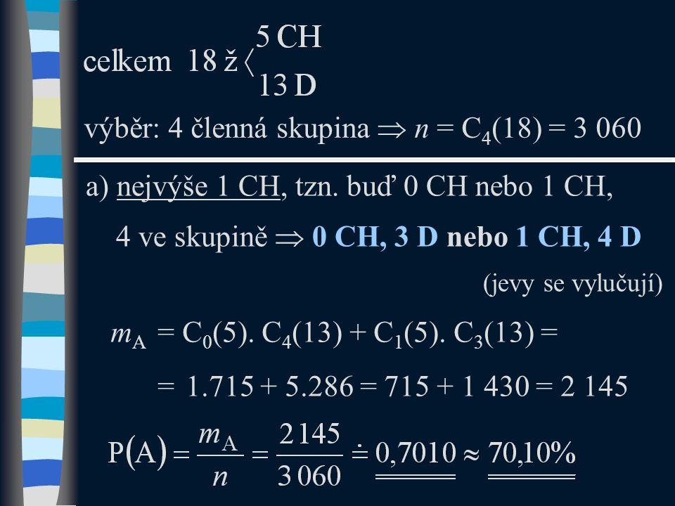 a) nejvýše 1 CH, tzn. buď 0 CH nebo 1 CH, 4 ve skupině  0 CH, 3 D nebo 1 CH, 4 D (jevy se vylučují) výběr: 4 členná skupina  n = C 4 (18) = 3 060 m