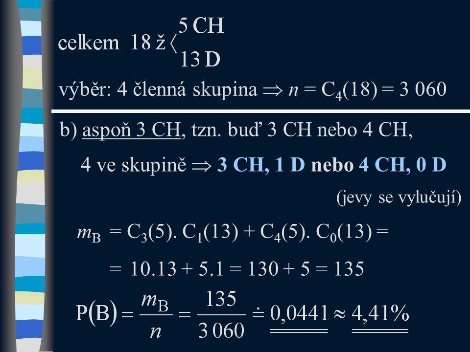 b) aspoň 3 CH, tzn. buď 3 CH nebo 4 CH, 4 ve skupině  3 CH, 1 D nebo 4 CH, 0 D (jevy se vylučují) výběr: 4 členná skupina  n = C 4 (18) = 3 060 m B