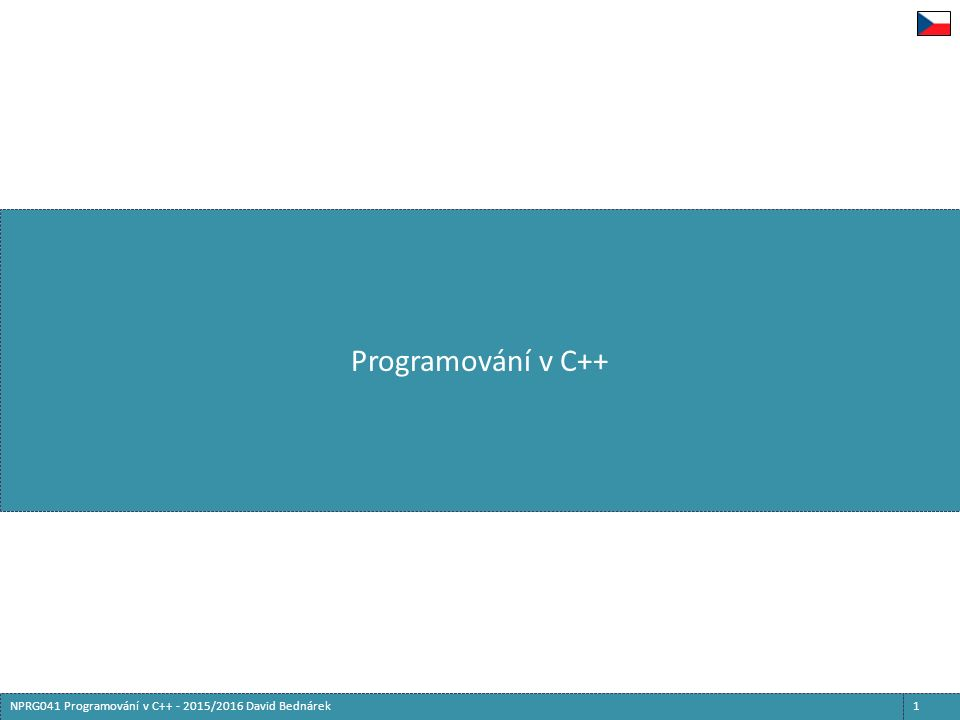 Vzájemné závislosti v kódu 52NPRG041 Programování v C++ - 2015/2016 David Bednárek  Všechny identifikátory musejí být deklarovány před prvním použitím  Překladač čte zdrojové soubory jedním průchodem  Výjimka: Těla metod jsou analyzována až na konci třídy  Zevnitř metod lze používat položky deklarované později  Pro generický kód platí složitější, ale obdobná pravidla  Cyklické závislosti je nutné rozbít rozdělením na deklaraci a definici class one; class two { std::shared_ptr p_; }; class one : public two {};  Nedefinovaná deklarovaná třída má omezené možnosti použití  Nelze použít jako předek, typ položky/proměnné, new, sizeof apod.