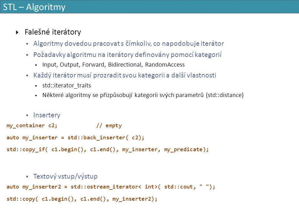 STL – Algoritmy  Falešné iterátory  Algoritmy dovedou pracovat s čímkoliv, co napodobuje iterátor  Požadavky algoritmu na iterátory definovány pomocí kategorií  Input, Output, Forward, Bidirectional, RandomAccess  Každý iterátor musí prozradit svou kategorii a další vlastnosti  std::iterator_traits  Některé algoritmy se přizpůsobují kategorii svých parametrů (std::distance)  Insertery my_container c2;// empty auto my_inserter = std::back_inserter( c2); std::copy_if( c1.begin(), c1.end(), my_inserter, my_predicate);  Textový vstup/výstup auto my_inserter2 = std::ostream_iterator ( std::cout, ); std::copy( c1.begin(), c1.end(), my_inserter2);