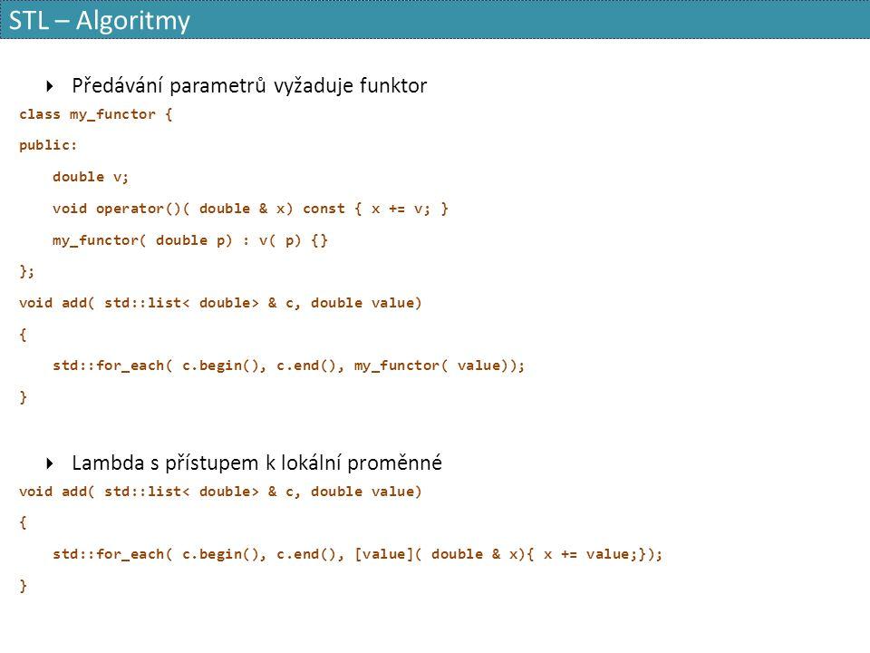 STL – Algoritmy  Předávání parametrů vyžaduje funktor class my_functor { public: double v; void operator()( double & x) const { x += v; } my_functor( double p) : v( p) {} }; void add( std::list & c, double value) { std::for_each( c.begin(), c.end(), my_functor( value)); }  Lambda s přístupem k lokální proměnné void add( std::list & c, double value) { std::for_each( c.begin(), c.end(), [value]( double & x){ x += value;}); }