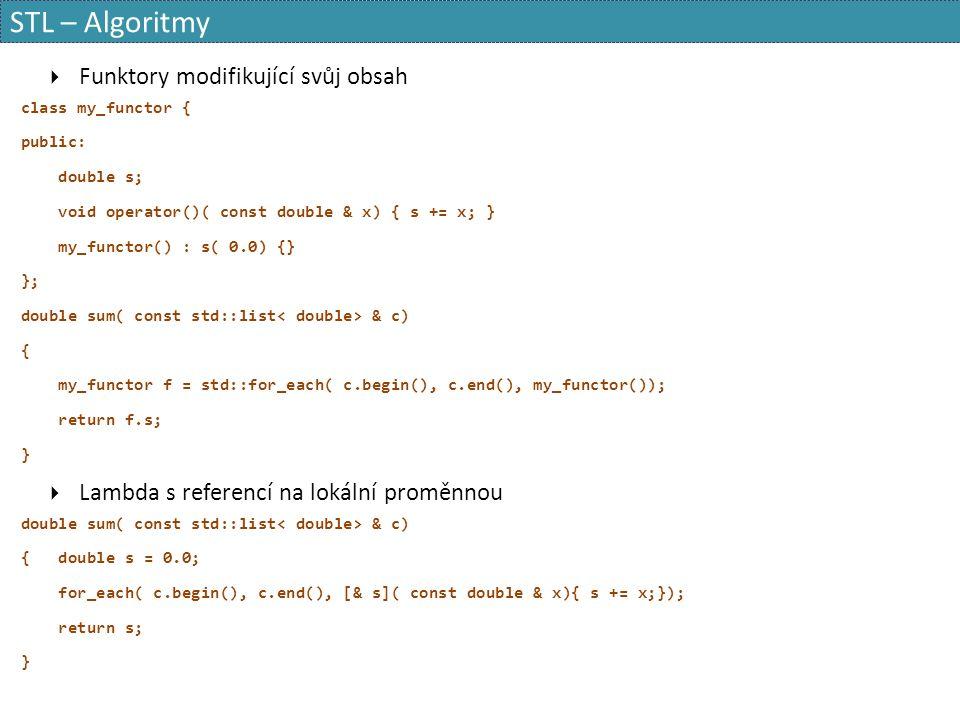 STL – Algoritmy  Funktory modifikující svůj obsah class my_functor { public: double s; void operator()( const double & x) { s += x; } my_functor() : s( 0.0) {} }; double sum( const std::list & c) { my_functor f = std::for_each( c.begin(), c.end(), my_functor()); return f.s; }  Lambda s referencí na lokální proměnnou double sum( const std::list & c) { double s = 0.0; for_each( c.begin(), c.end(), [& s]( const double & x){ s += x;}); return s; }
