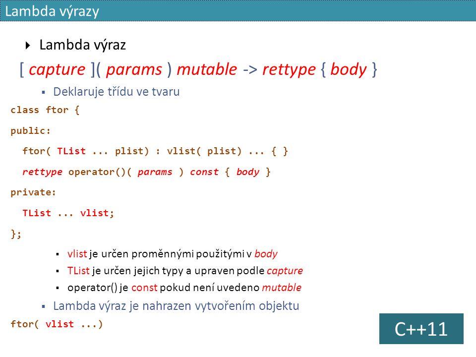 Lambda výrazy  Lambda výraz [ capture ]( params ) mutable -> rettype { body }  Deklaruje třídu ve tvaru class ftor { public: ftor( TList...