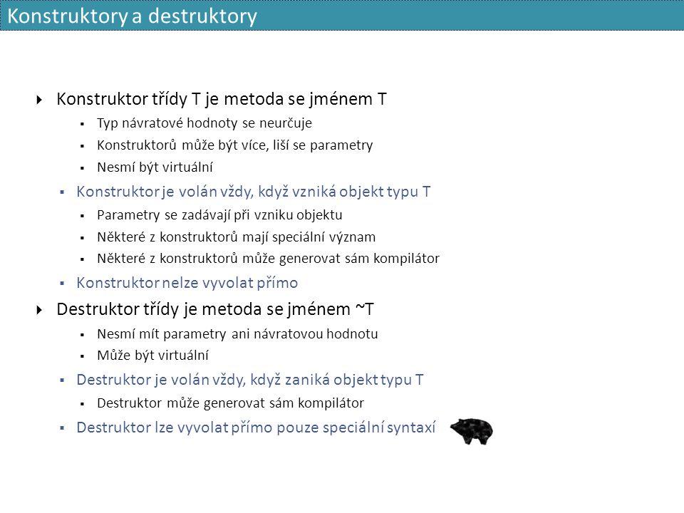 Konstruktory a destruktory  Konstruktor třídy T je metoda se jménem T  Typ návratové hodnoty se neurčuje  Konstruktorů může být více, liší se parametry  Nesmí být virtuální  Konstruktor je volán vždy, když vzniká objekt typu T  Parametry se zadávají při vzniku objektu  Některé z konstruktorů mají speciální význam  Některé z konstruktorů může generovat sám kompilátor  Konstruktor nelze vyvolat přímo  Destruktor třídy je metoda se jménem ~T  Nesmí mít parametry ani návratovou hodnotu  Může být virtuální  Destruktor je volán vždy, když zaniká objekt typu T  Destruktor může generovat sám kompilátor  Destruktor lze vyvolat přímo pouze speciální syntaxí