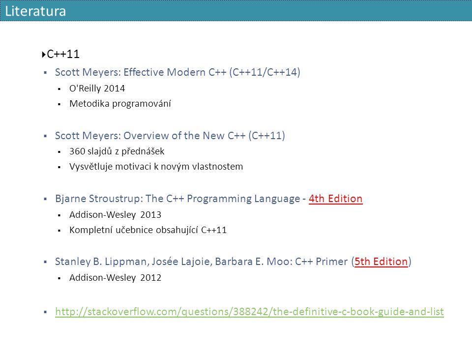 Literatura  C++11  Scott Meyers: Effective Modern C++ (C++11/C++14)  O Reilly 2014  Metodika programování  Scott Meyers: Overview of the New C++ (C++11)  360 slajdů z přednášek  Vysvětluje motivaci k novým vlastnostem  Bjarne Stroustrup: The C++ Programming Language - 4th Edition  Addison-Wesley 2013  Kompletní učebnice obsahující C++11  Stanley B.