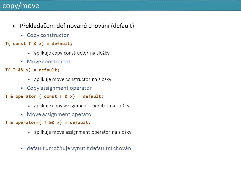 copy/move  Překladačem definované chování (default)  Copy constructor T( const T & x) = default;  aplikuje copy constructor na složky  Move constructor T( T && x) = default;  aplikuje move constructor na složky  Copy assignment operator T & operator=( const T & x) = default;  aplikuje copy assignment operator na složky  Move assignment operator T & operator=( T && x) = default;  aplikuje move assignment operator na složky  default umožňuje vynutit defaultní chování