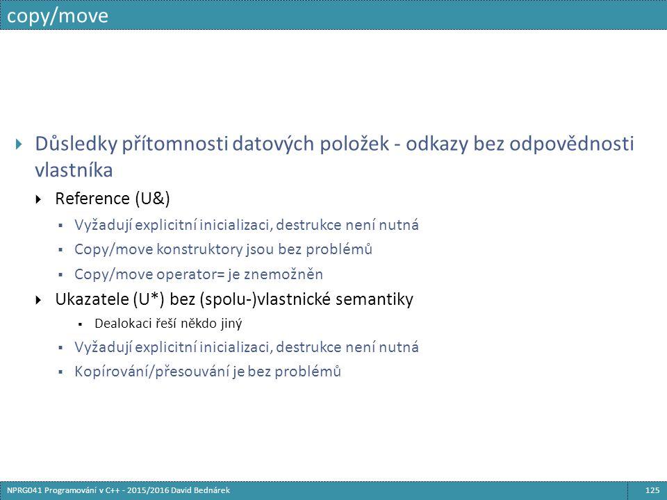 copy/move 125NPRG041 Programování v C++ - 2015/2016 David Bednárek  Důsledky přítomnosti datových položek - odkazy bez odpovědnosti vlastníka  Reference (U&)  Vyžadují explicitní inicializaci, destrukce není nutná  Copy/move konstruktory jsou bez problémů  Copy/move operator= je znemožněn  Ukazatele (U*) bez (spolu-)vlastnické semantiky  Dealokaci řeší někdo jiný  Vyžadují explicitní inicializaci, destrukce není nutná  Kopírování/přesouvání je bez problémů