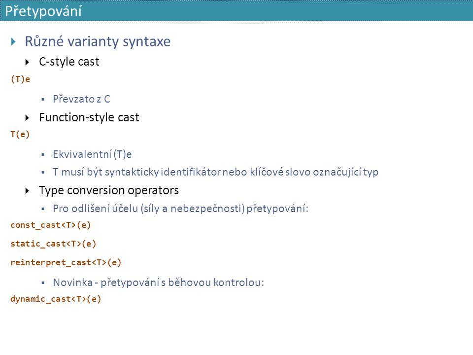 Přetypování  Různé varianty syntaxe  C-style cast (T)e  Převzato z C  Function-style cast T(e)  Ekvivalentní (T)e  T musí být syntakticky identifikátor nebo klíčové slovo označující typ  Type conversion operators  Pro odlišení účelu (síly a nebezpečnosti) přetypování: const_cast (e) static_cast (e) reinterpret_cast (e)  Novinka - přetypování s běhovou kontrolou: dynamic_cast (e)