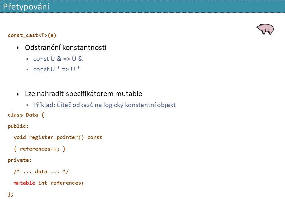Přetypování const_cast (e)  Odstranění konstantnosti  const U & => U &  const U * => U *  Lze nahradit specifikátorem mutable  Příklad: Čítač odkazů na logicky konstantní objekt class Data { public: void register_pointer() const { references++; } private: /*...
