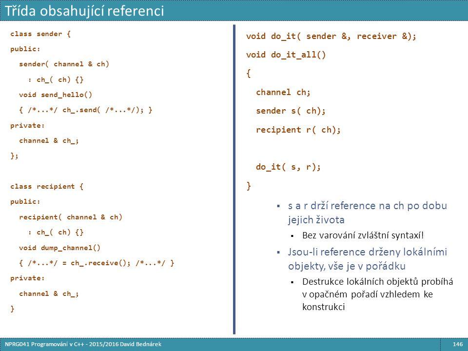 class sender { public: sender( channel & ch) : ch_( ch) {} void send_hello() { /*...*/ ch_.send( /*...*/); } private: channel & ch_; }; class recipient { public: recipient( channel & ch) : ch_( ch) {} void dump_channel() { /*...*/ = ch_.receive(); /*...*/ } private: channel & ch_; } void do_it( sender &, receiver &); void do_it_all() { channel ch; sender s( ch); recipient r( ch); do_it( s, r); }  s a r drží reference na ch po dobu jejich života  Bez varování zvláštní syntaxí.