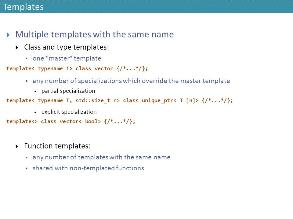 Templates  Multiple templates with the same name  Class and type templates:  one master template template class vector {/*...*/};  any number of specializations which override the master template  partial specialization template class unique_ptr {/*...*/};  explicit specialization template<> class vector {/*...*/};  Function templates:  any number of templates with the same name  shared with non-templated functions
