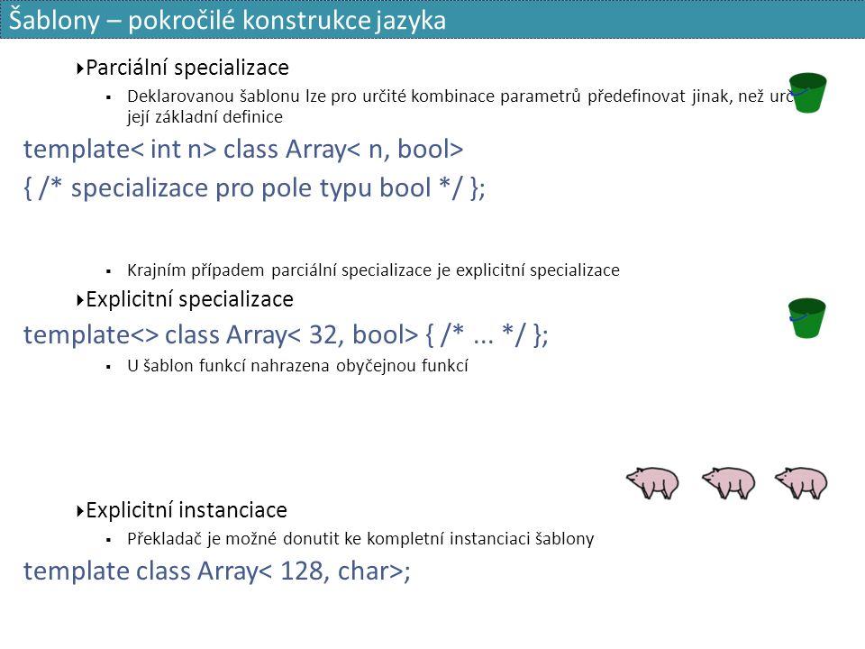 Šablony – pokročilé konstrukce jazyka  Parciální specializace  Deklarovanou šablonu lze pro určité kombinace parametrů předefinovat jinak, než určuje její základní definice template class Array { /* specializace pro pole typu bool */ };  Krajním případem parciální specializace je explicitní specializace  Explicitní specializace template<> class Array { /*...