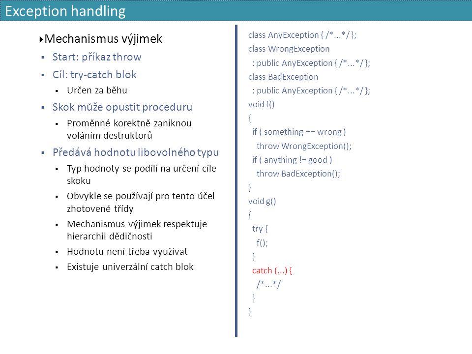 Exception handling  Mechanismus výjimek  Start: příkaz throw  Cíl: try-catch blok  Určen za běhu  Skok může opustit proceduru  Proměnné korektně zaniknou voláním destruktorů  Předává hodnotu libovolného typu  Typ hodnoty se podílí na určení cíle skoku  Obvykle se používají pro tento účel zhotovené třídy  Mechanismus výjimek respektuje hierarchii dědičnosti  Hodnotu není třeba využívat  Existuje univerzální catch blok class AnyException { /*...*/ }; class WrongException : public AnyException { /*...*/ }; class BadException : public AnyException { /*...*/ }; void f() { if ( something == wrong ) throw WrongException(); if ( anything != good ) throw BadException(); } void g() { try { f(); } catch (...) { /*...*/ }