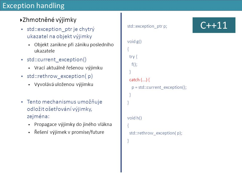 Exception handling  Zhmotněné výjimky  std::exception_ptr je chytrý ukazatel na objekt výjimky  Objekt zanikne při zániku posledního ukazatele  std::current_exception()  Vrací aktuálně řešenou výjimku  std::rethrow_exception( p)  Vyvolává uloženou výjimku  Tento mechanismus umožňuje odložit ošetřování výjimky, zejména:  Propagace výjimky do jiného vlákna  Řešení výjimek v promise/future std::exception_ptr p; void g() { try { f(); } catch (...) { p = std::current_exception(); } void h() { std::rethrow_exception( p); } C++11