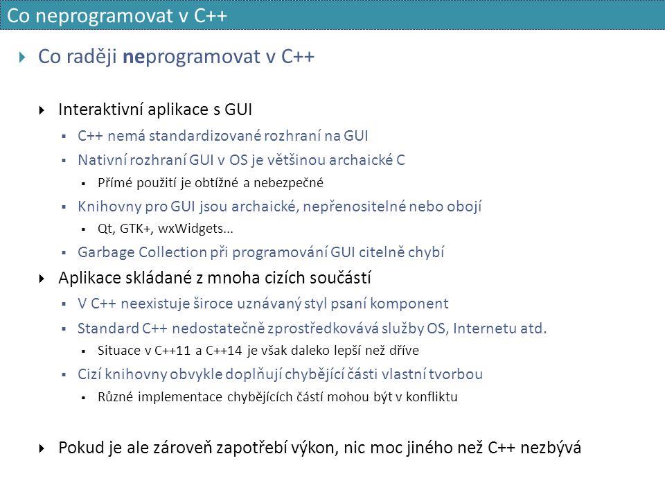 Co neprogramovat v C++  Co raději neprogramovat v C++  Interaktivní aplikace s GUI  C++ nemá standardizované rozhraní na GUI  Nativní rozhraní GUI v OS je většinou archaické C  Přímé použití je obtížné a nebezpečné  Knihovny pro GUI jsou archaické, nepřenositelné nebo obojí  Qt, GTK+, wxWidgets...