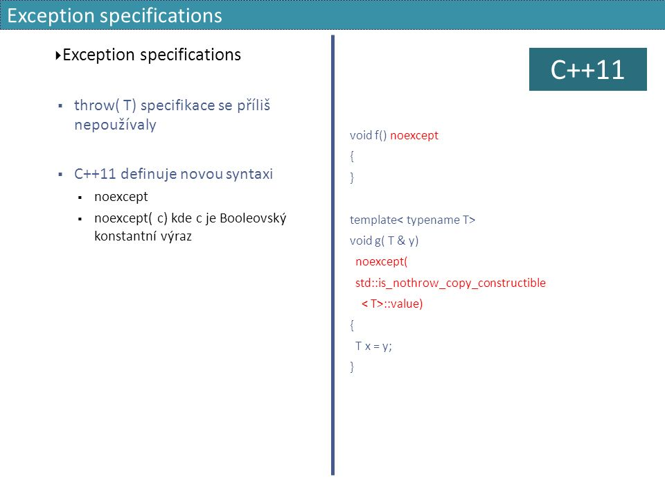 Exception specifications  Exception specifications  throw( T) specifikace se příliš nepoužívaly  C++11 definuje novou syntaxi  noexcept  noexcept( c) kde c je Booleovský konstantní výraz void f() noexcept { } template void g( T & y) noexcept( std::is_nothrow_copy_constructible ::value) { T x = y; } C++11