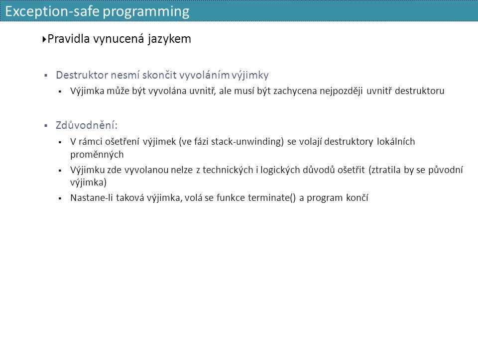 Exception-safe programming  Pravidla vynucená jazykem  Destruktor nesmí skončit vyvoláním výjimky  Výjimka může být vyvolána uvnitř, ale musí být zachycena nejpozději uvnitř destruktoru  Zdůvodnění:  V rámci ošetření výjimek (ve fázi stack-unwinding) se volají destruktory lokálních proměnných  Výjimku zde vyvolanou nelze z technických i logických důvodů ošetřit (ztratila by se původní výjimka)  Nastane-li taková výjimka, volá se funkce terminate() a program končí