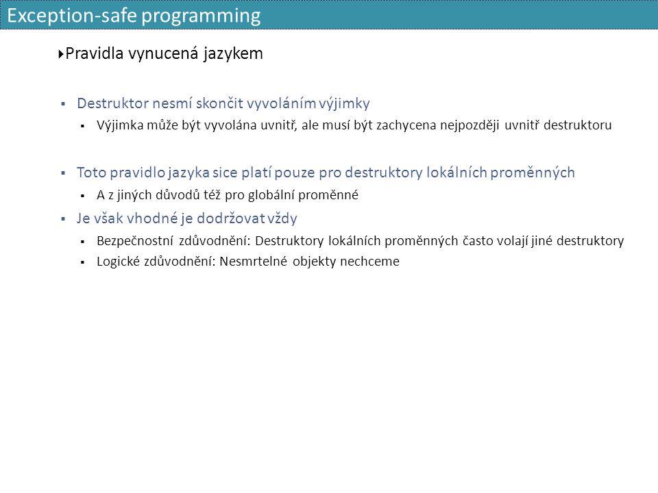 Exception-safe programming  Pravidla vynucená jazykem  Destruktor nesmí skončit vyvoláním výjimky  Výjimka může být vyvolána uvnitř, ale musí být zachycena nejpozději uvnitř destruktoru  Toto pravidlo jazyka sice platí pouze pro destruktory lokálních proměnných  A z jiných důvodů též pro globální proměnné  Je však vhodné je dodržovat vždy  Bezpečnostní zdůvodnění: Destruktory lokálních proměnných často volají jiné destruktory  Logické zdůvodnění: Nesmrtelné objekty nechceme