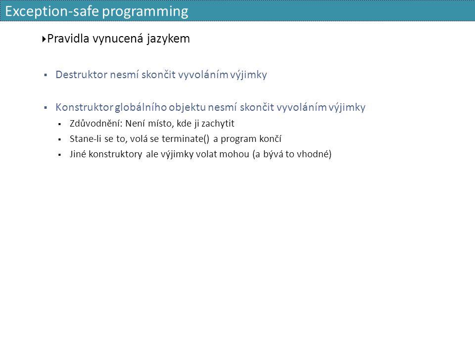 Exception-safe programming  Pravidla vynucená jazykem  Destruktor nesmí skončit vyvoláním výjimky  Konstruktor globálního objektu nesmí skončit vyvoláním výjimky  Zdůvodnění: Není místo, kde ji zachytit  Stane-li se to, volá se terminate() a program končí  Jiné konstruktory ale výjimky volat mohou (a bývá to vhodné)