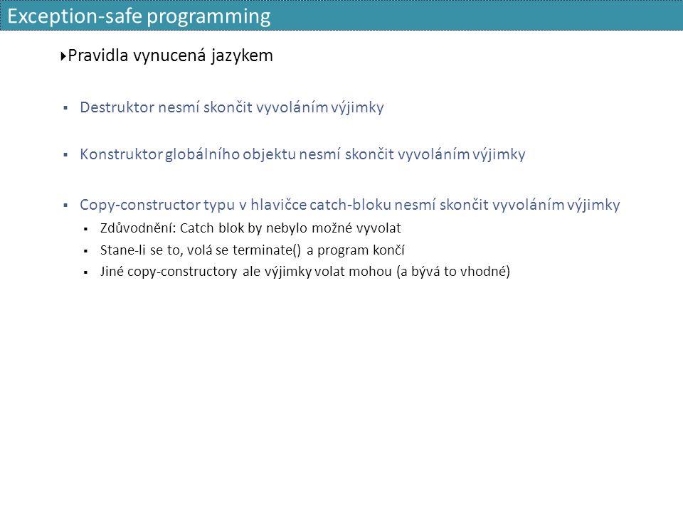 Exception-safe programming  Pravidla vynucená jazykem  Destruktor nesmí skončit vyvoláním výjimky  Konstruktor globálního objektu nesmí skončit vyvoláním výjimky  Copy-constructor typu v hlavičce catch-bloku nesmí skončit vyvoláním výjimky  Zdůvodnění: Catch blok by nebylo možné vyvolat  Stane-li se to, volá se terminate() a program končí  Jiné copy-constructory ale výjimky volat mohou (a bývá to vhodné)