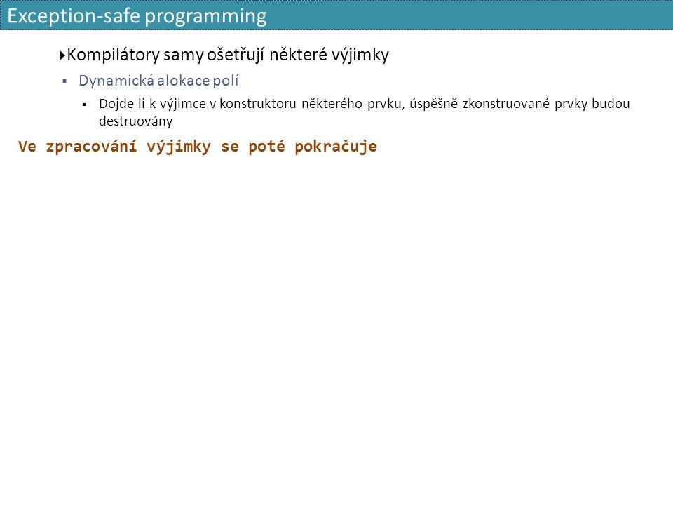 Exception-safe programming  Kompilátory samy ošetřují některé výjimky  Dynamická alokace polí  Dojde-li k výjimce v konstruktoru některého prvku, úspěšně zkonstruované prvky budou destruovány Ve zpracování výjimky se poté pokračuje