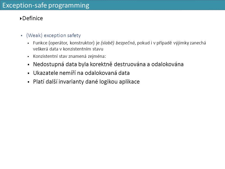 Exception-safe programming  Definice  (Weak) exception safety  Funkce (operátor, konstruktor) je (slabě) bezpečná, pokud i v případě výjimky zanechá veškerá data v konzistentním stavu  Konzistentní stav znamená zejména:  Nedostupná data byla korektně destruována a odalokována  Ukazatele nemíří na odalokovaná data  Platí další invarianty dané logikou aplikace