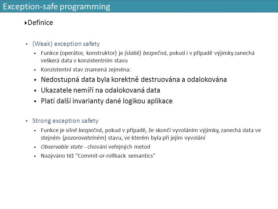 Exception-safe programming  Definice  (Weak) exception safety  Funkce (operátor, konstruktor) je (slabě) bezpečná, pokud i v případě výjimky zanechá veškerá data v konzistentním stavu  Konzistentní stav znamená zejména:  Nedostupná data byla korektně destruována a odalokována  Ukazatele nemíří na odalokovaná data  Platí další invarianty dané logikou aplikace  Strong exception safety  Funkce je silně bezpečná, pokud v případě, že skončí vyvoláním výjimky, zanechá data ve stejném (pozorovatelném) stavu, ve kterém byla při jejím vyvolání  Observable state - chování veřejných metod  Nazýváno též Commit-or-rollback semantics