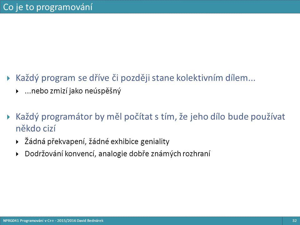Co je to programování 32NPRG041 Programování v C++ - 2015/2016 David Bednárek  Každý program se dříve či později stane kolektivním dílem...
