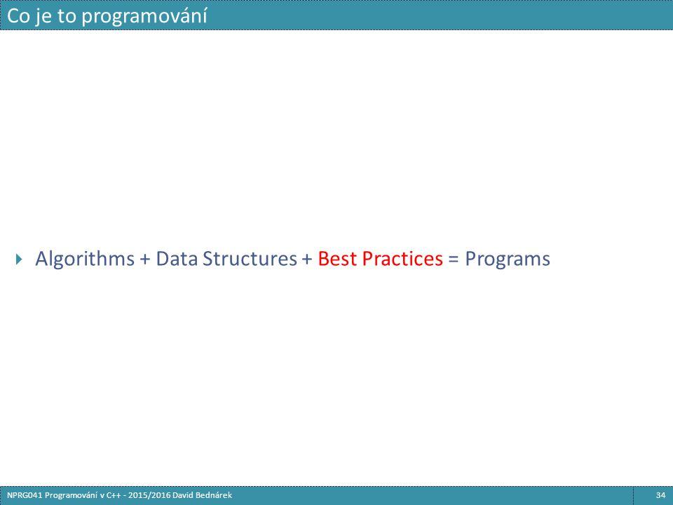 Co je to programování 34NPRG041 Programování v C++ - 2015/2016 David Bednárek  Algorithms + Data Structures + Best Practices = Programs