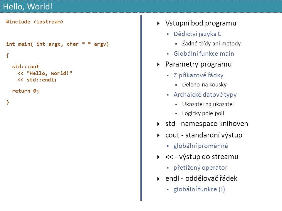 #include int main( int argc, char * * argv) { std::cout << Hello, world! << std::endl; return 0; }  Vstupní bod programu  Dědictví jazyka C  Žádné třídy ani metody  Globální funkce main  Parametry programu  Z příkazové řádky  Děleno na kousky  Archaické datové typy  Ukazatel na ukazatel  Logicky pole polí  std - namespace knihoven  cout - standardní výstup  globální proměnná  << - výstup do streamu  přetížený operátor  endl - oddělovač řádek  globální funkce (!) Hello, World!