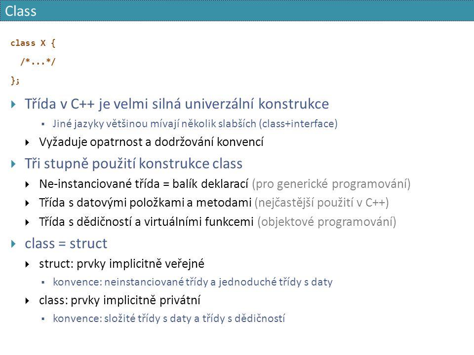 Class class X { /*...*/ };  Třída v C++ je velmi silná univerzální konstrukce  Jiné jazyky většinou mívají několik slabších (class+interface)  Vyžaduje opatrnost a dodržování konvencí  Tři stupně použití konstrukce class  Ne-instanciované třída = balík deklarací (pro generické programování)  Třída s datovými položkami a metodami (nejčastější použití v C++)  Třída s dědičností a virtuálními funkcemi (objektové programování)  class = struct  struct: prvky implicitně veřejné  konvence: neinstanciované třídy a jednoduché třídy s daty  class: prvky implicitně privátní  konvence: složité třídy s daty a třídy s dědičností
