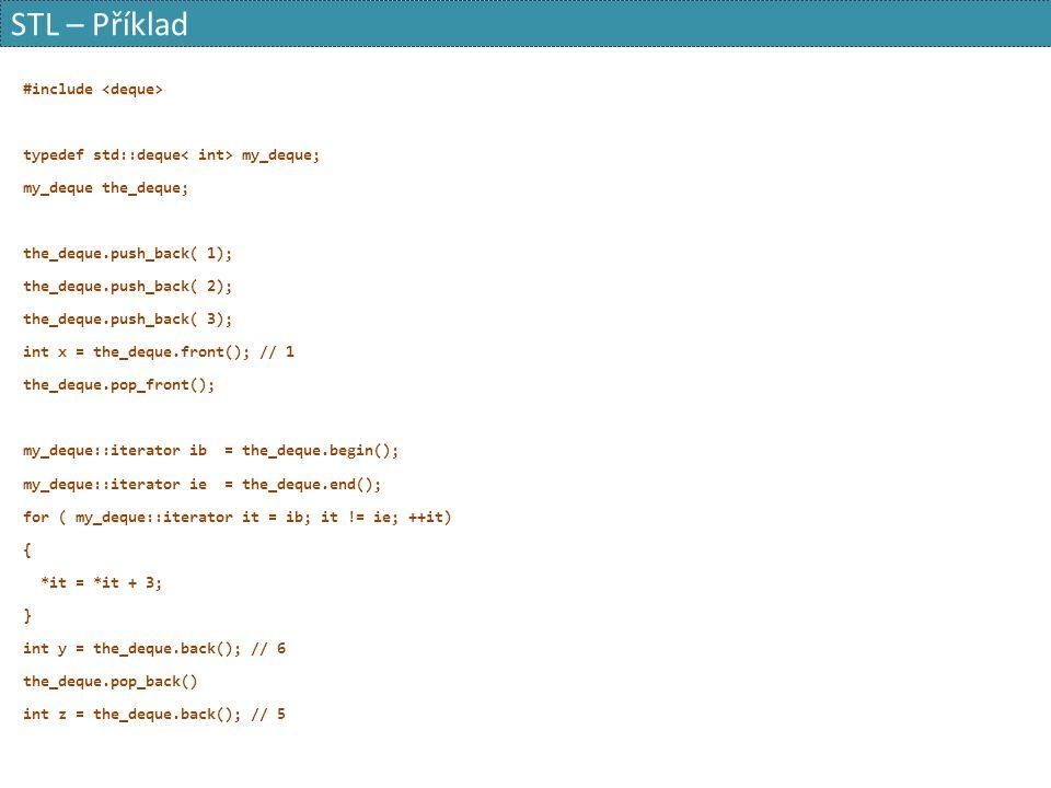 STL – Příklad #include typedef std::deque my_deque; my_deque the_deque; the_deque.push_back( 1); the_deque.push_back( 2); the_deque.push_back( 3); int x = the_deque.front(); // 1 the_deque.pop_front(); my_deque::iterator ib = the_deque.begin(); my_deque::iterator ie = the_deque.end(); for ( my_deque::iterator it = ib; it != ie; ++it) { *it = *it + 3; } int y = the_deque.back(); // 6 the_deque.pop_back() int z = the_deque.back(); // 5