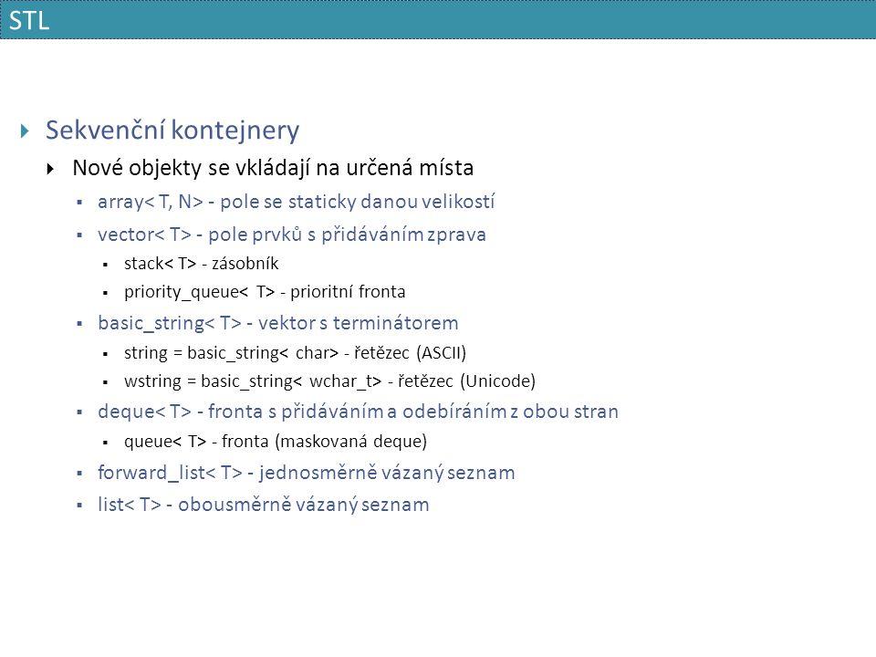 STL  Sekvenční kontejnery  Nové objekty se vkládají na určená místa  array - pole se staticky danou velikostí  vector - pole prvků s přidáváním zprava  stack - zásobník  priority_queue - prioritní fronta  basic_string - vektor s terminátorem  string = basic_string - řetězec (ASCII)  wstring = basic_string - řetězec (Unicode)  deque - fronta s přidáváním a odebíráním z obou stran  queue - fronta (maskovaná deque)  forward_list - jednosměrně vázaný seznam  list - obousměrně vázaný seznam