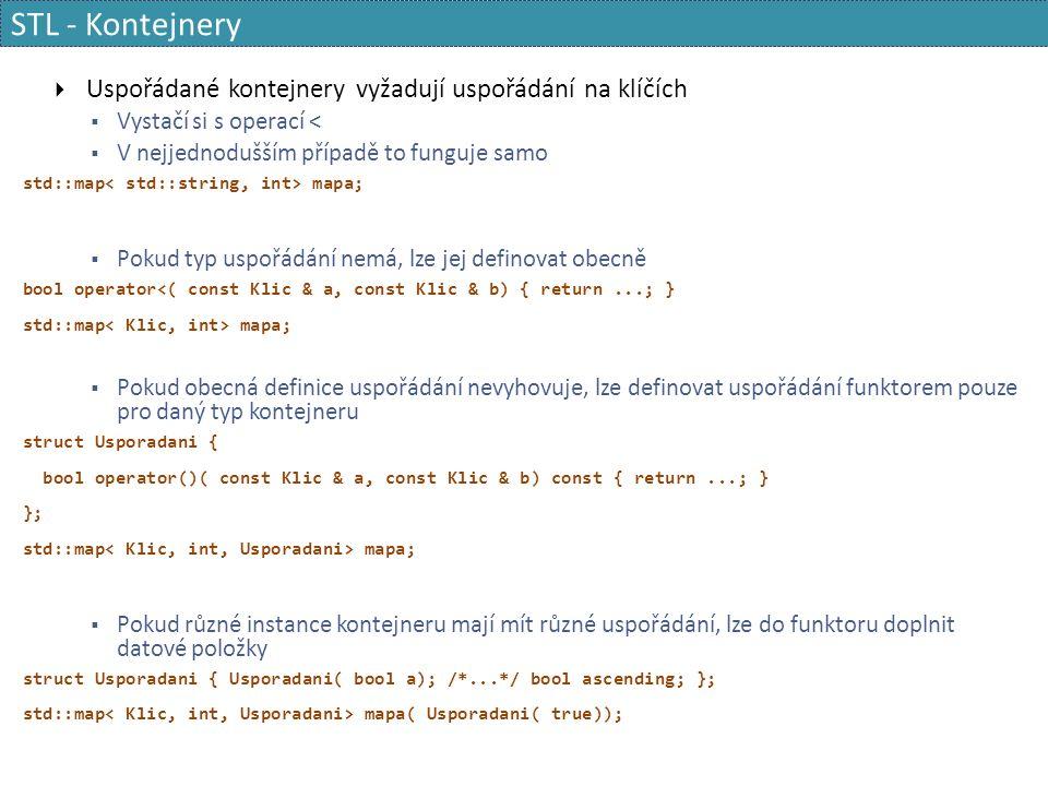 STL - Kontejnery  Uspořádané kontejnery vyžadují uspořádání na klíčích  Vystačí si s operací <  V nejjednodušším případě to funguje samo std::map mapa;  Pokud typ uspořádání nemá, lze jej definovat obecně bool operator<( const Klic & a, const Klic & b) { return...; } std::map mapa;  Pokud obecná definice uspořádání nevyhovuje, lze definovat uspořádání funktorem pouze pro daný typ kontejneru struct Usporadani { bool operator()( const Klic & a, const Klic & b) const { return...; } }; std::map mapa;  Pokud různé instance kontejneru mají mít různé uspořádání, lze do funktoru doplnit datové položky struct Usporadani { Usporadani( bool a); /*...*/ bool ascending; }; std::map mapa( Usporadani( true));