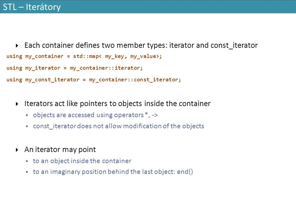 STL – Iterátory  Each container defines two member types: iterator and const_iterator using my_container = std::map ; using my_iterator = my_container::iterator; using my_const_iterator = my_container::const_iterator;  Iterators act like pointers to objects inside the container  objects are accessed using operators *, ->  const_iterator does not allow modification of the objects  An iterator may point  to an object inside the container  to an imaginary position behind the last object: end()