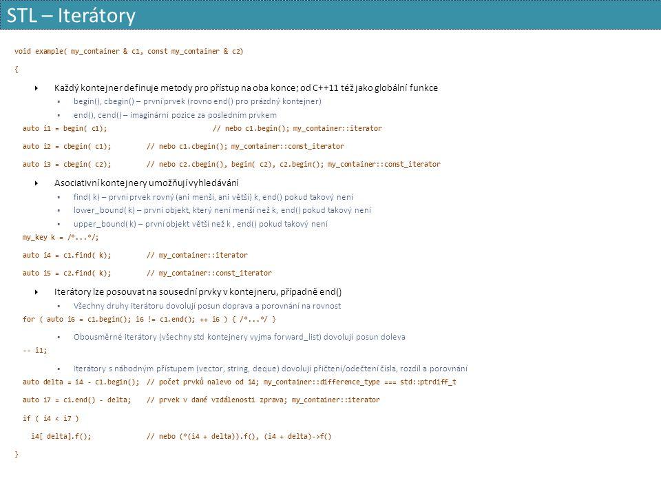 STL – Iterátory void example( my_container & c1, const my_container & c2) {  Každý kontejner definuje metody pro přístup na oba konce; od C++11 též jako globální funkce  begin(), cbegin() – první prvek (rovno end() pro prázdný kontejner)  end(), cend() – imaginární pozice za posledním prvkem auto i1 = begin( c1);// nebo c1.begin(); my_container::iterator auto i2 = cbegin( c1);// nebo c1.cbegin(); my_container::const_iterator auto i3 = cbegin( c2);// nebo c2.cbegin(), begin( c2), c2.begin(); my_container::const_iterator  Asociativní kontejnery umožňují vyhledávání  find( k) – první prvek rovný (ani menší, ani větší) k, end() pokud takový není  lower_bound( k) – první objekt, který není menší než k, end() pokud takový není  upper_bound( k) – první objekt větší než k, end() pokud takový není my_key k = /*...*/; auto i4 = c1.find( k);// my_container::iterator auto i5 = c2.find( k);// my_container::const_iterator  Iterátory lze posouvat na sousední prvky v kontejneru, případně end()  Všechny druhy iterátoru dovolují posun doprava a porovnání na rovnost for ( auto i6 = c1.begin(); i6 != c1.end(); ++ i6 ) { /*...*/ }  Obousměrné iterátory (všechny std kontejnery vyjma forward_list) dovolují posun doleva -- i1;  Iterátory s náhodným přístupem (vector, string, deque) dovolují přičtení/odečtení čísla, rozdíl a porovnání auto delta = i4 - c1.begin();// počet prvků nalevo od i4; my_container::difference_type === std::ptrdiff_t auto i7 = c1.end() - delta;// prvek v dané vzdálenosti zprava; my_container::iterator if ( i4 < i7 ) i4[ delta].f();// nebo (*(i4 + delta)).f(), (i4 + delta)->f() }