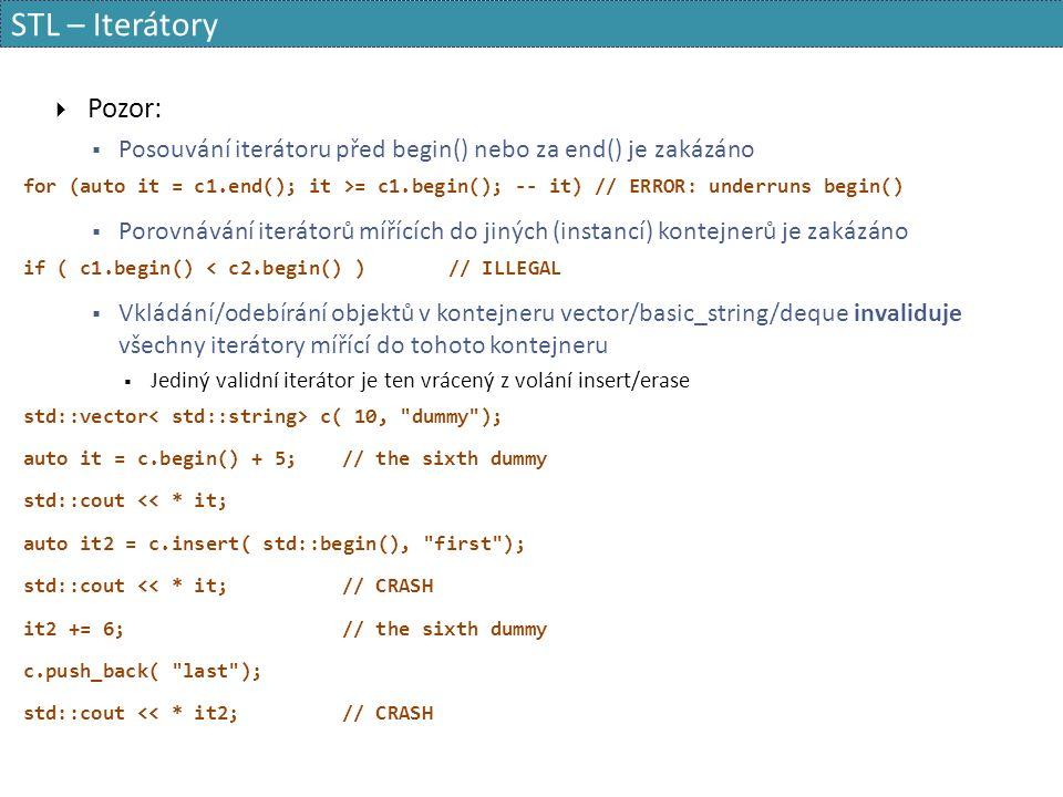 STL – Iterátory  Pozor:  Posouvání iterátoru před begin() nebo za end() je zakázáno for (auto it = c1.end(); it >= c1.begin(); -- it) // ERROR: underruns begin()  Porovnávání iterátorů mířících do jiných (instancí) kontejnerů je zakázáno if ( c1.begin() < c2.begin() )// ILLEGAL  Vkládání/odebírání objektů v kontejneru vector/basic_string/deque invaliduje všechny iterátory mířící do tohoto kontejneru  Jediný validní iterátor je ten vrácený z volání insert/erase std::vector c( 10, dummy ); auto it = c.begin() + 5;// the sixth dummy std::cout << * it; auto it2 = c.insert( std::begin(), first ); std::cout << * it;// CRASH it2 += 6;// the sixth dummy c.push_back( last ); std::cout << * it2;// CRASH